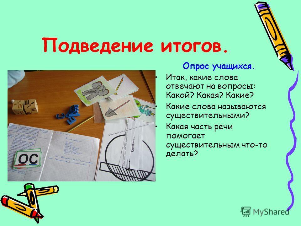 Подведение итогов. Опрос учащихся. Итак, какие слова отвечают на вопросы: Какой? Какая? Какие? Какие слова называются существительными? Какая часть речи помогает существительным что-то делать?
