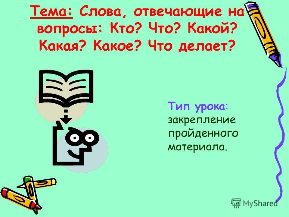Тема: Слова, отвечающие на вопросы: Кто? Что? Какой? Какая? Какое? Что делает? Тип урока: закрепление пройденного материала.