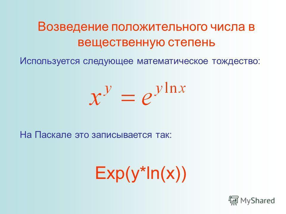 Возведение положительного числа в вещественную степень Используется следующее математическое тождество: На Паскале это записывается так: Exp(y*ln(x))