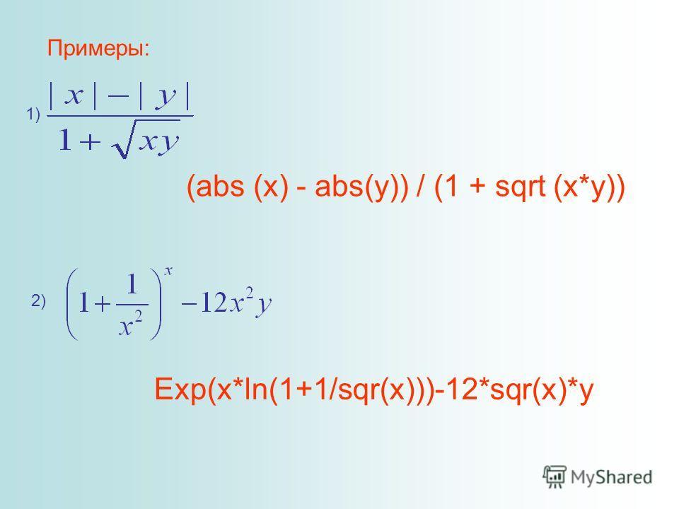 Примеры: 1) (abs (x) - abs(y)) / (1 + sqrt (x*y)) 2) Exp(x*ln(1+1/sqr(x)))-12*sqr(x)*y