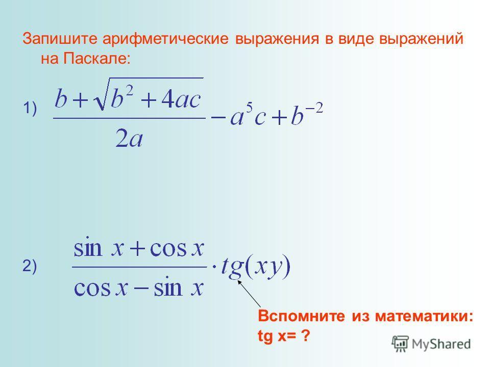 Запишите арифметические выражения в виде выражений на Паскале: 1) 2) Вспомните из математики: tg x= ?