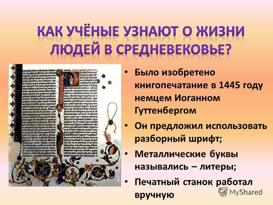 Было изобретено книгопечатание в 1445 году немцем Иоганном Гуттенбергом Он предложил использовать разборный шрифт; Металлические буквы назывались – литеры; Печатный станок работал вручную
