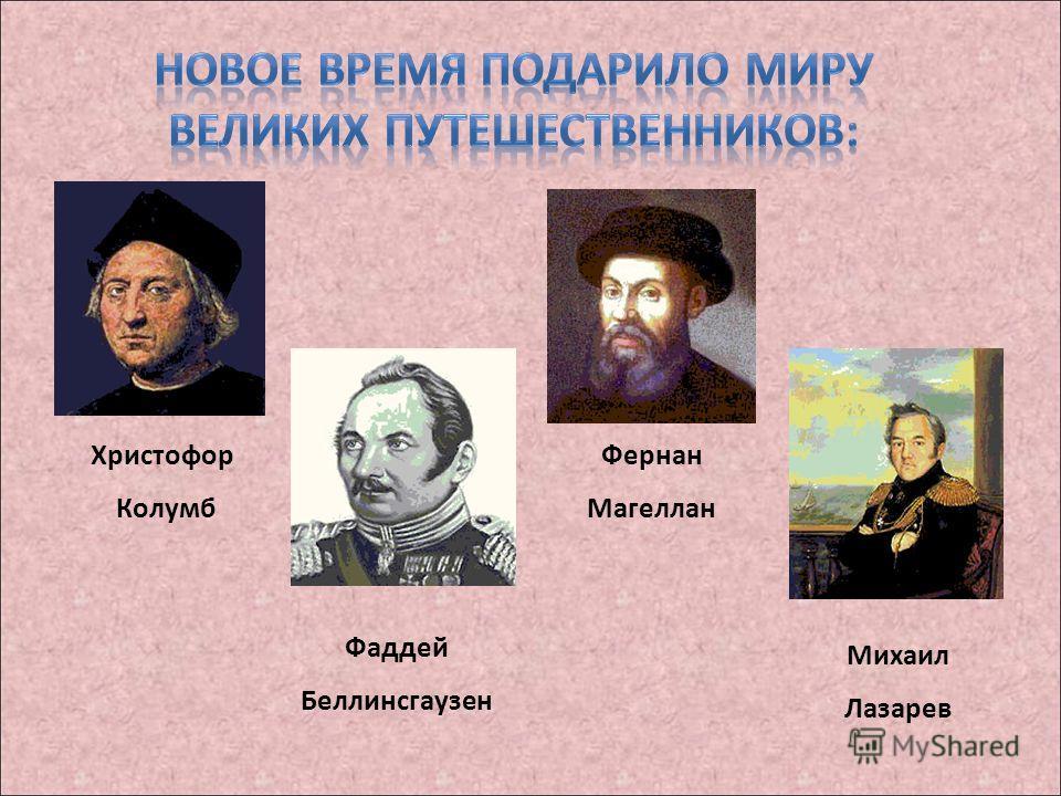 Христофор Колумб Фернан Магеллан Фаддей Беллинсгаузен Михаил Лазарев