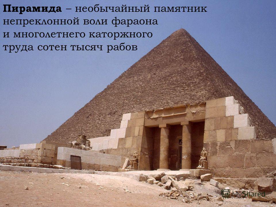 Пирамида – необычайный памятник непреклонной воли фараона и многолетнего каторжного труда сотен тысяч рабов