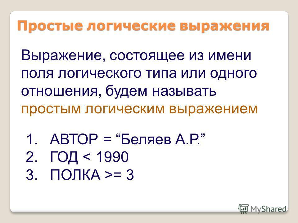 1.АВТОР = Беляев А.Р. 2.ГОД < 1990 3.ПОЛКА >= 3 Простые логические выражения Выражение, состоящее из имени поля логического типа или одного отношения, будем называть простым логическим выражением