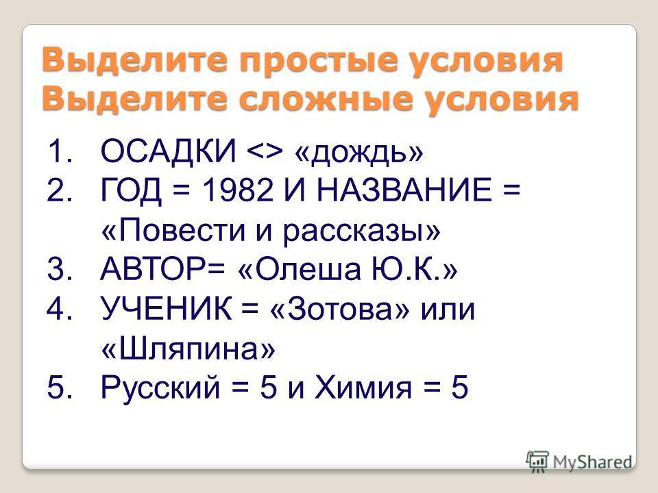 1.ОСАДКИ  «дождь» 2.ГОД = 1982 И НАЗВАНИЕ = «Повести и рассказы» 3.АВТОР= «Олеша Ю.К.» 4.УЧЕНИК = «Зотова» или «Шляпина» 5.Русский = 5 и Химия = 5 Выделите простые условия Выделите сложные условия