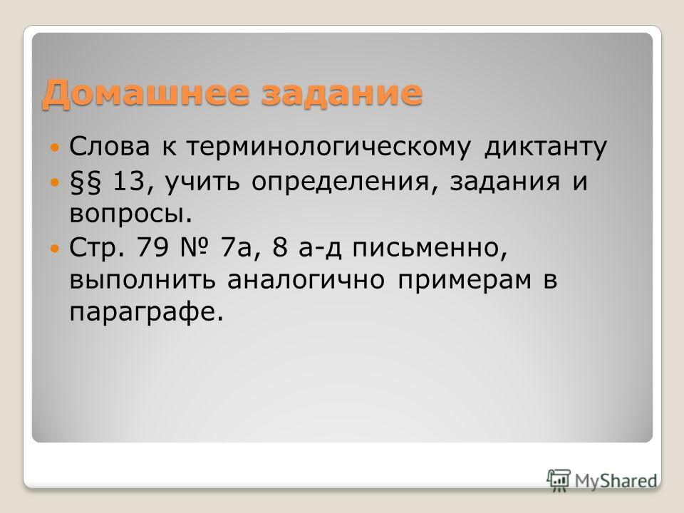 Домашнее задание Слова к терминологическому диктанту §§ 13, учить определения, задания и вопросы. Стр. 79 7а, 8 а-д письменно, выполнить аналогично примерам в параграфе.