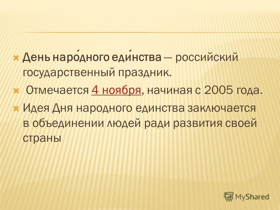 День народного единства российский государственный праздник. Отмечается 4 ноября, начиная с 2005 года.4 ноября Идея Дня народного единства заключается в объединении людей ради развития своей страны