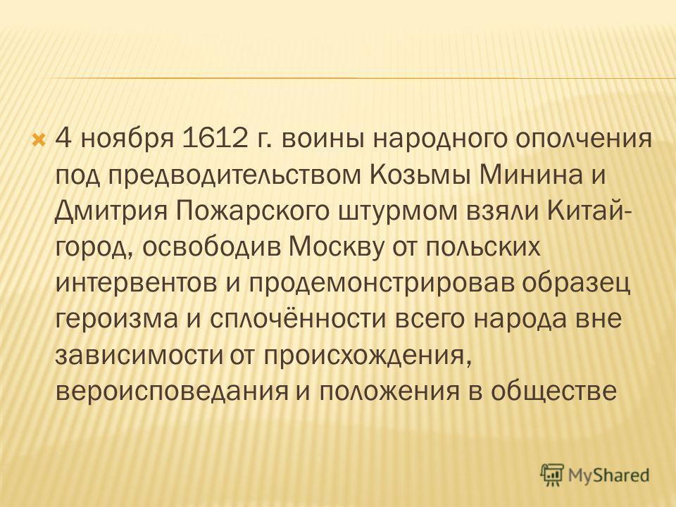 4 ноября 1612 г. воины народного ополчения под предводительством Козьмы Минина и Дмитрия Пожарского штурмом взяли Китай- город, освободив Москву от польских интервентов и продемонстрировав образец героизма и сплочённости всего народа вне зависимости