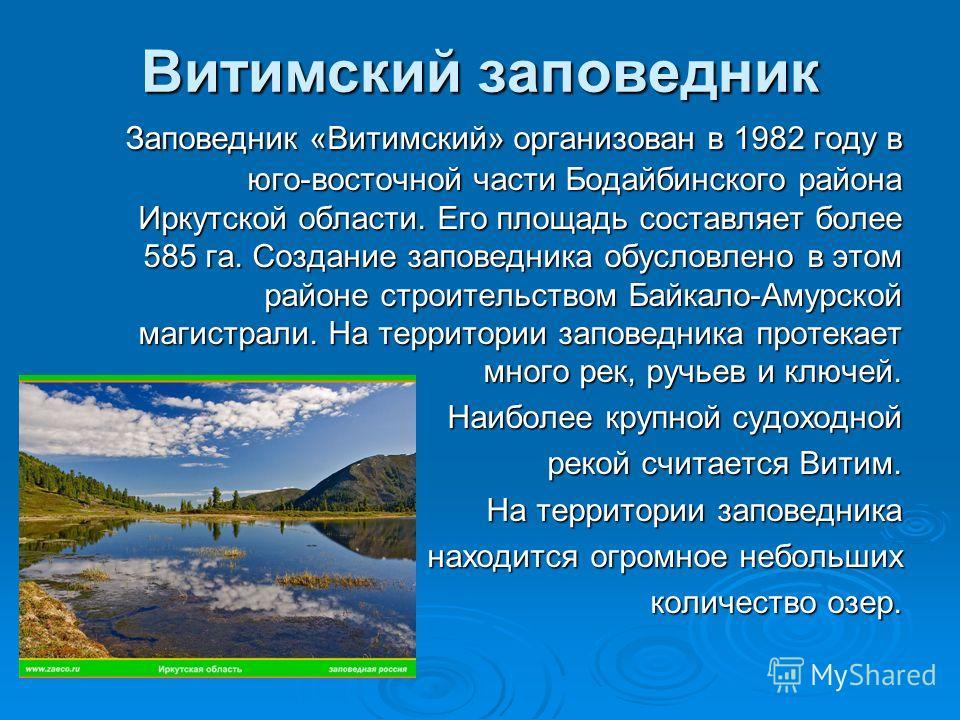 Витимский заповедник Заповедник «Витимский» организован в 1982 году в юго-восточной части Бодайбинского района Иркутской области. Его площадь составляет более 585 га. Создание заповедника обусловлено в этом районе строительством Байкало-Амурской маги