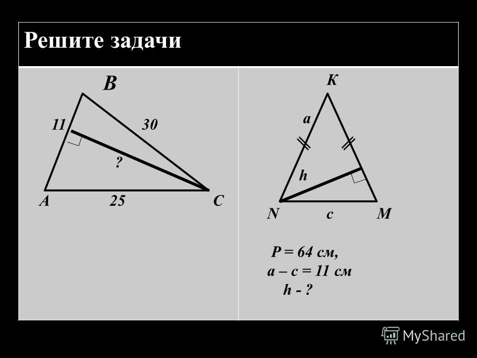 Решите задачи В 11 30 ? А 25 С К а h N с M P = 64 см, а – с = 11 см h - ?