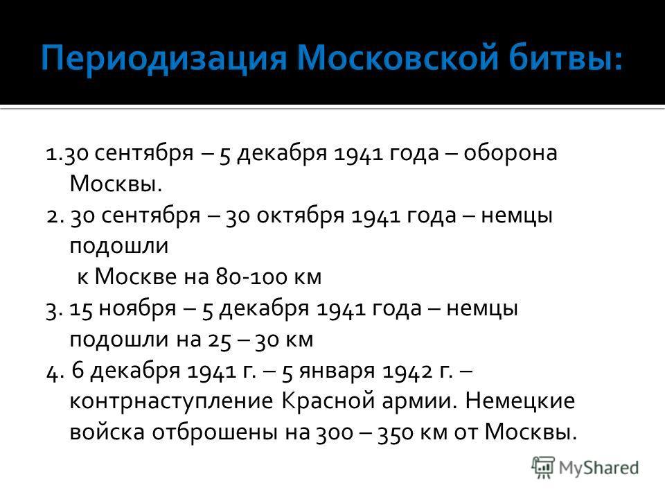 1.30 сентября – 5 декабря 1941 года – оборона Москвы. 2. 30 сентября – 30 октября 1941 года – немцы подошли к Москве на 80-100 км 3. 15 ноября – 5 декабря 1941 года – немцы подошли на 25 – 30 км 4. 6 декабря 1941 г. – 5 января 1942 г. – контрнаступле
