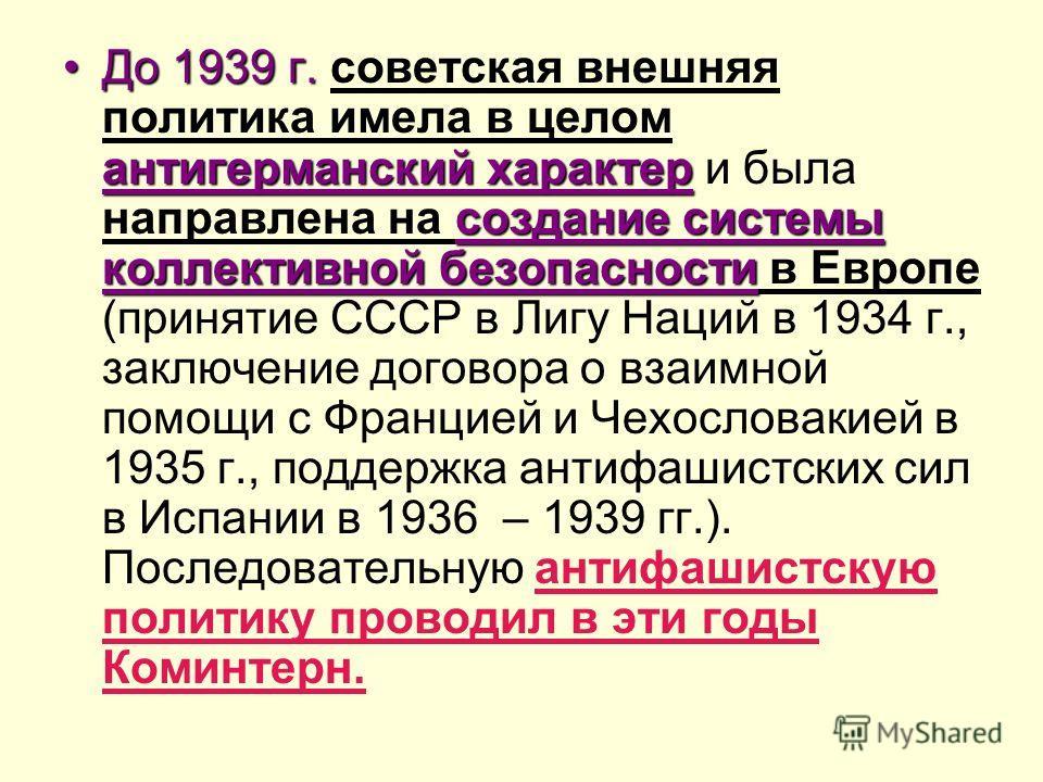 До 1939 г. антигерманский характер создание системы коллективной безопасностиДо 1939 г. советская внешняя политика имела в целом антигерманский характер и была направлена на создание системы коллективной безопасности в Европе (принятие СССР в Лигу На