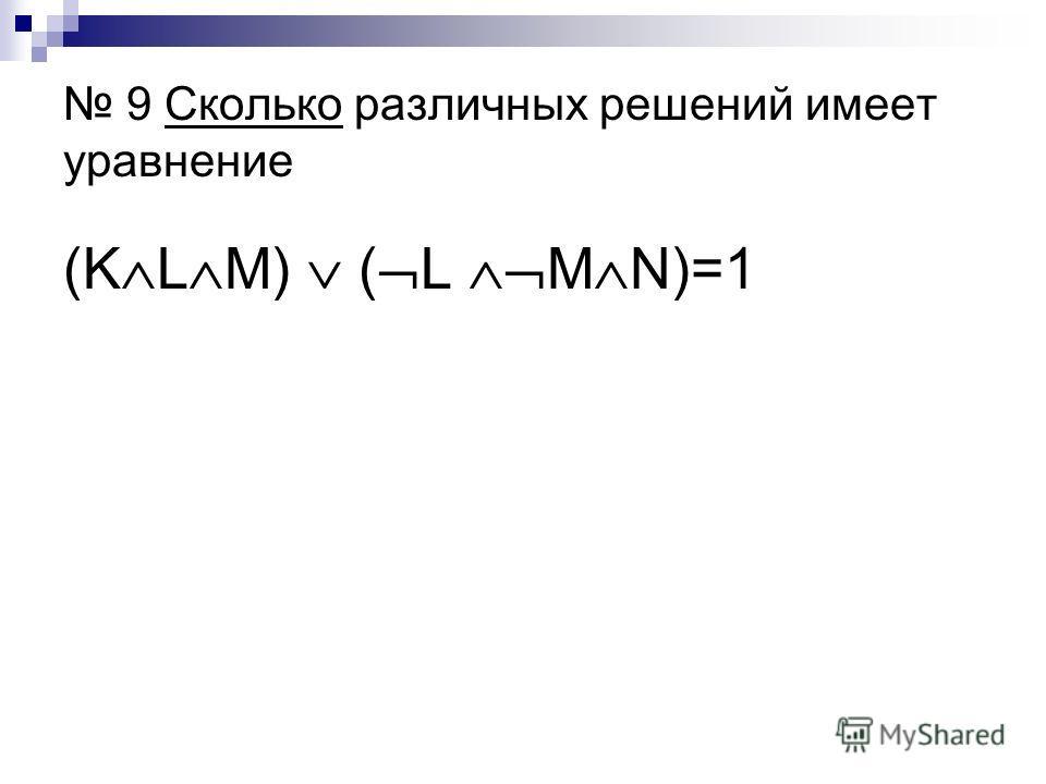 9 Сколько различных решений имеет уравнение (K L M) ( L M N)=1