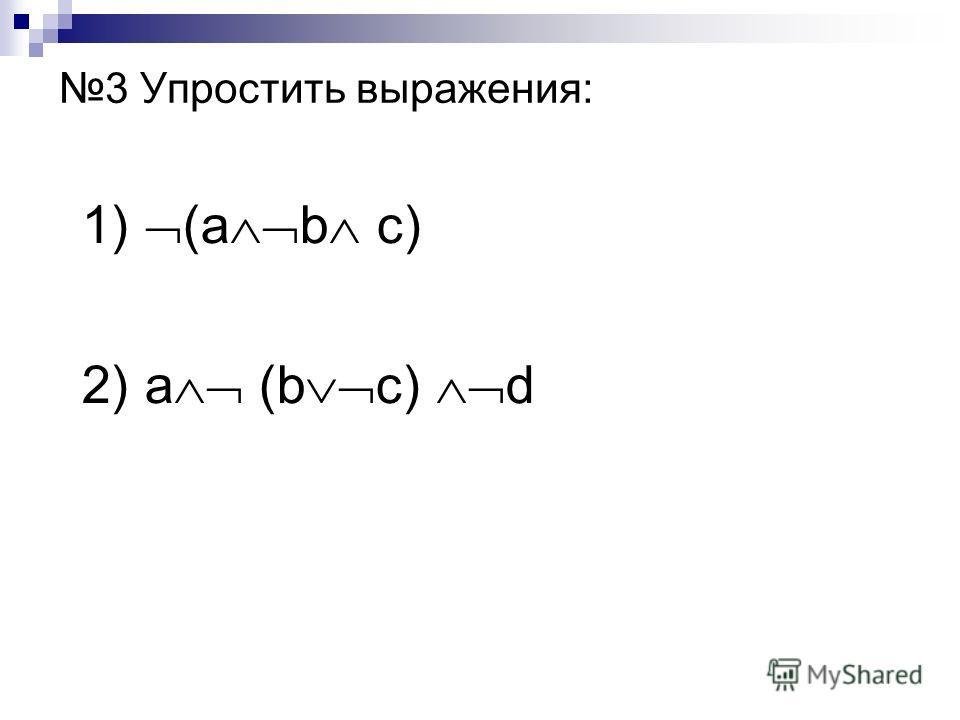 3 Упростить выражения: 1) (a b c) 2) a (b c) d