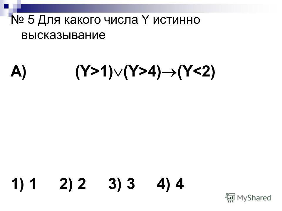 5 Для какого числа Y истинно высказывание А) (Y>1) (Y>4) (Y
