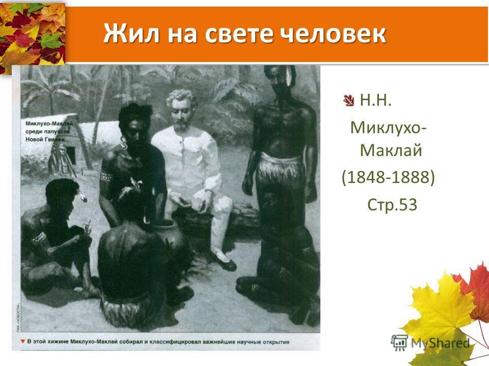 Жил на свете человек Н.Н. Миклухо- Маклай (1848-1888) Стр.53