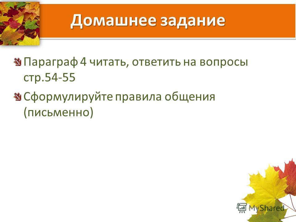 Домашнее задание Параграф 4 читать, ответить на вопросы стр.54-55 Сформулируйте правила общения (письменно)