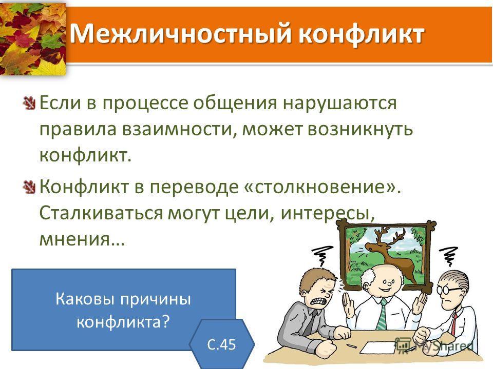 Межличностный конфликт Если в процессе общения нарушаются правила взаимности, может возникнуть конфликт. Конфликт в переводе «столкновение». Сталкиваться могут цели, интересы, мнения… Каковы причины конфликта? С.45