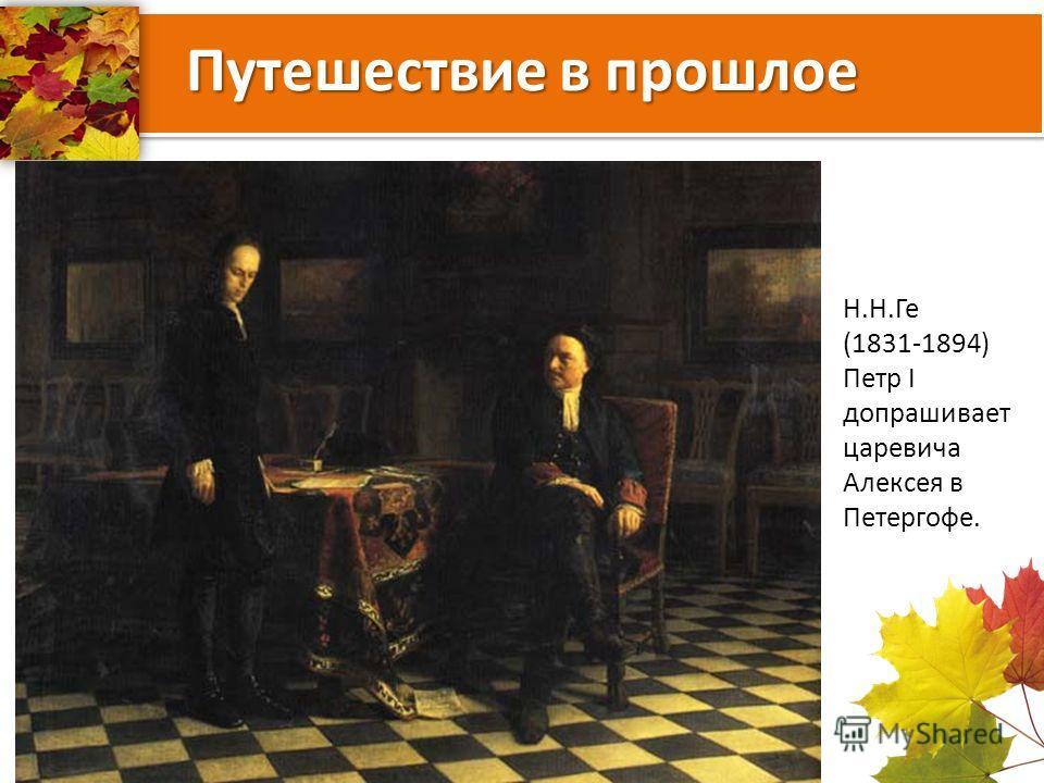 Путешествие в прошлое Н.Н.Ге (1831-1894) Петр I допрашивает царевича Алексея в Петергофе.