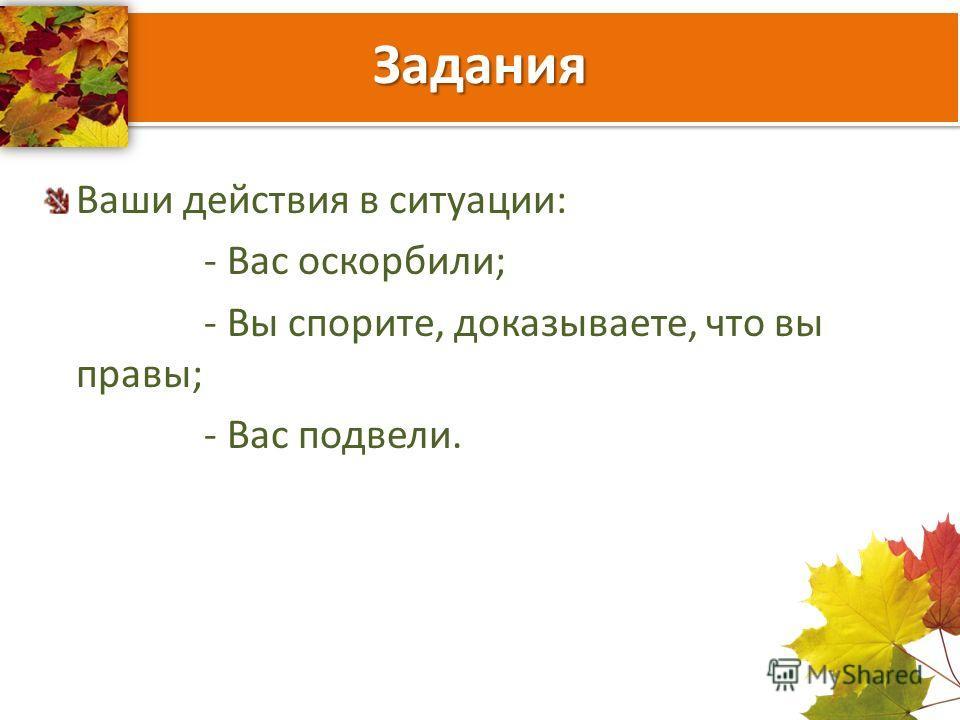 Задания Ваши действия в ситуации: - Вас оскорбили; - Вы спорите, доказываете, что вы правы; - Вас подвели.