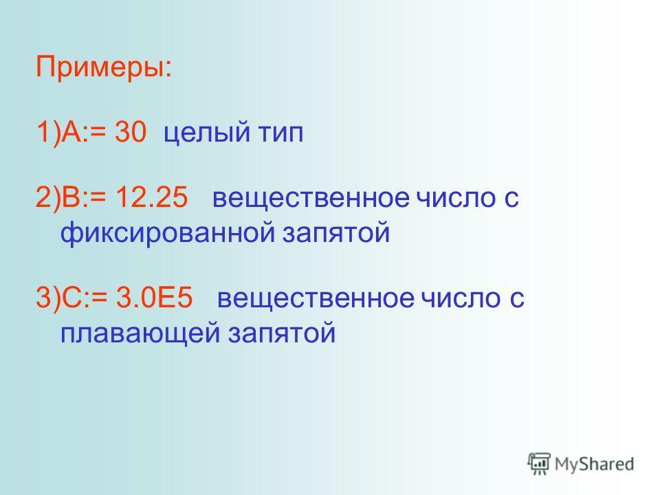 Примеры: 1)A:= 30 целый тип 2)B:= 12.25 вещественное число с фиксированной запятой 3)C:= 3.0E5 вещественное число с плавающей запятой