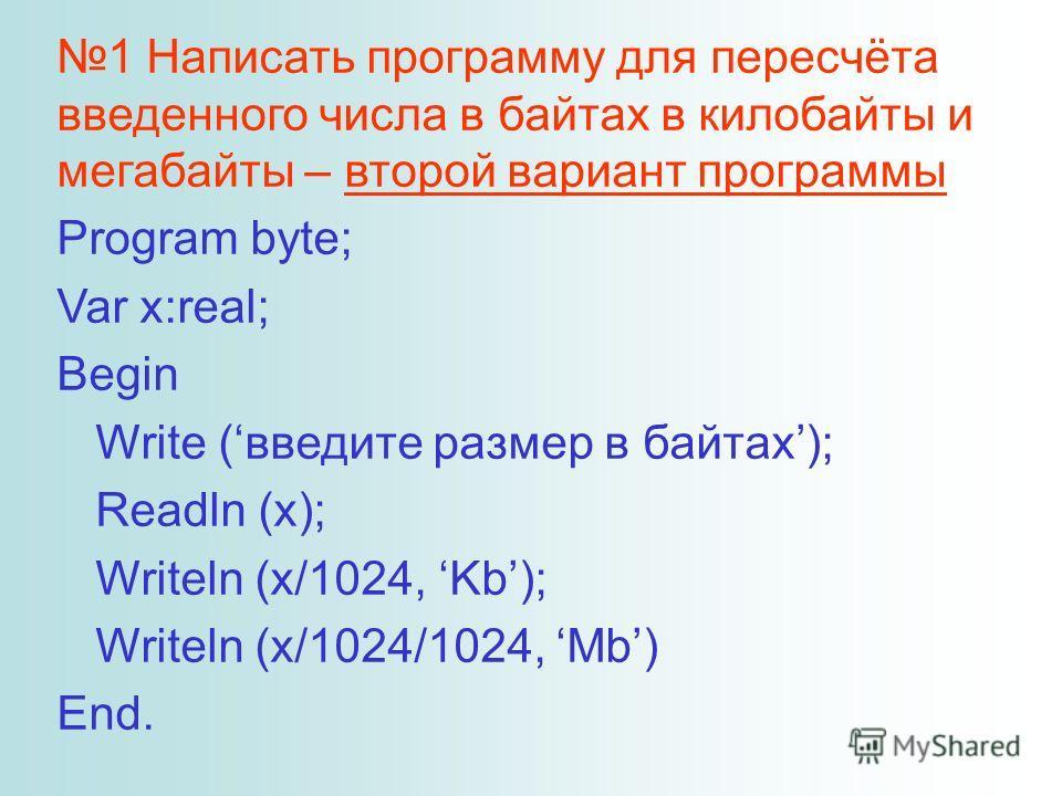 1 Написать программу для пересчёта введенного числа в байтах в килобайты и мегабайты – второй вариант программы Program byte; Var x:real; Begin Write (введите размер в байтах); Readln (x); Writeln (x/1024, Kb); Writeln (x/1024/1024, Mb) End.