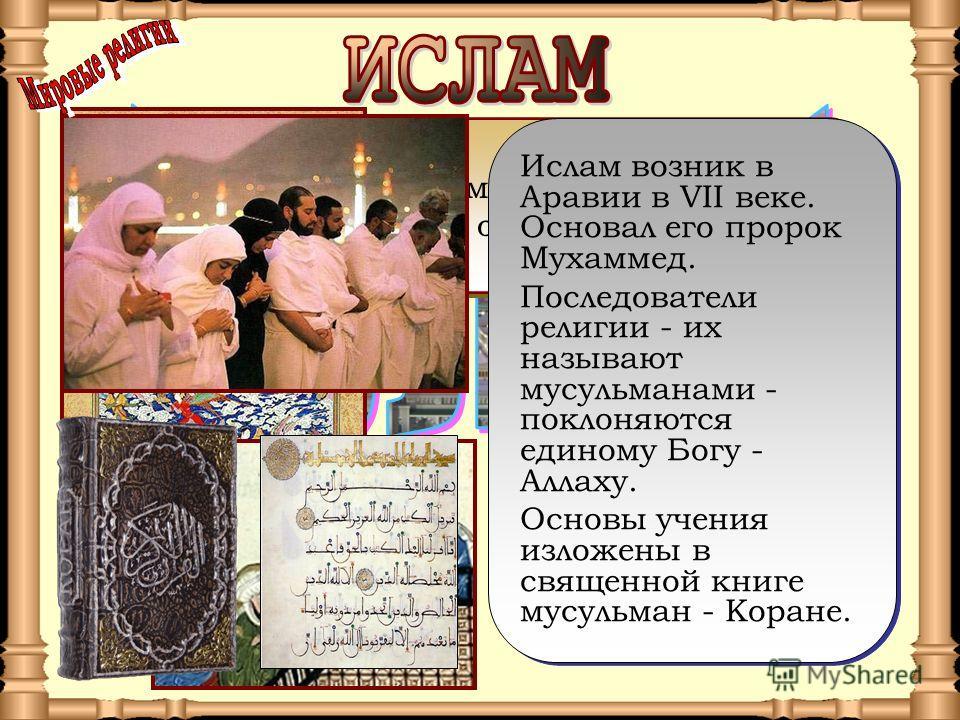 Ислам - одна из мировых религий. Это слово по-арабски означает «покорность». Ислам - одна из мировых религий. Это слово по-арабски означает «покорность». Ислам возник в Аравии в VII веке. Основал его пророк Мухаммед. Последователи религии - их называ