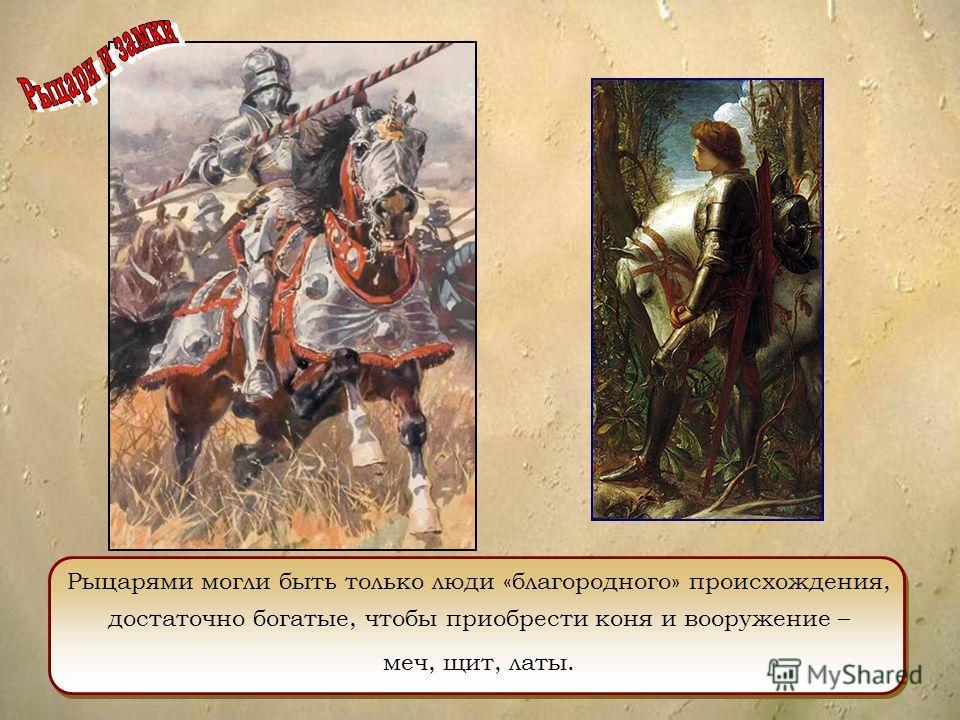 Рыцарями могли быть только люди «благородного» происхождения, достаточно богатые, чтобы приобрести коня и вооружение – меч, щит, латы.