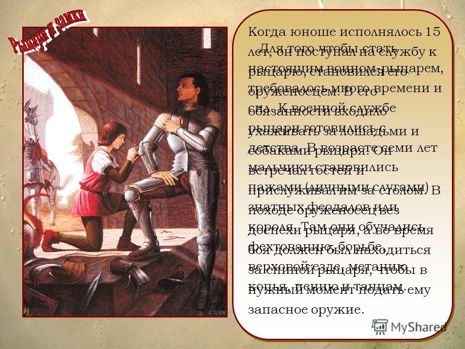 Для того чтобы стать настоящим воином-рыцарем, требовалось много времени и сил. К военной службе рыцари готовились с детства. В возрасте семи лет мальчики становились пажами (личными слугами) знатных феодалов или короля. Там они обучались фехтованию,