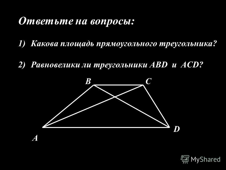 Ответьте на вопросы: 1)Какова площадь прямоугольного треугольника? 2)Равновелики ли треугольники ABD и ACD? А ВС D
