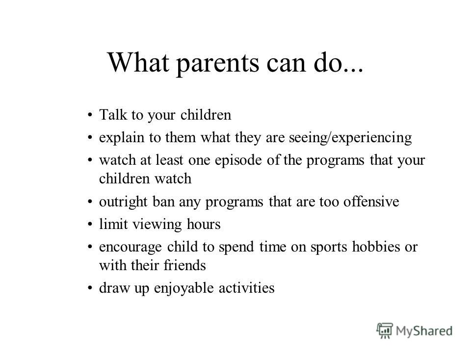 What parents can do... Talk to your children explain to them what they are seeing/experiencing watch at least one episode of the programs that your children watch outright ban any programs that are too offensive limit viewing hours encourage child to