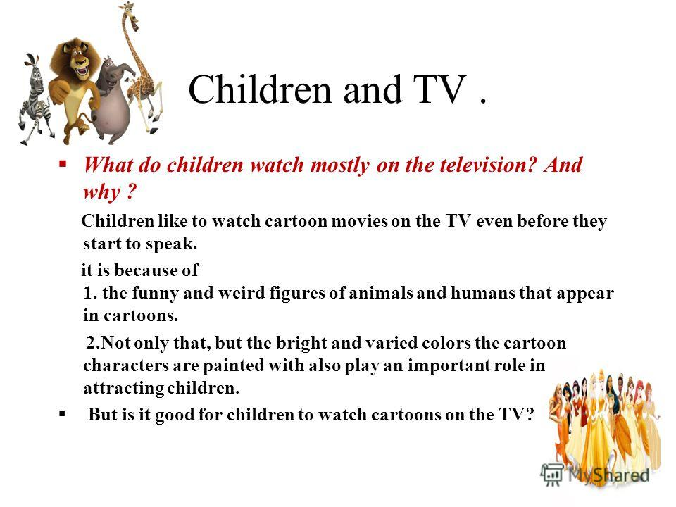 Children and TV. What do children watch mostly on the television? And why ? Children like to watch cartoon movies on the TV even before they start to speak. it is because of 1. the funny and weird figures of animals and humans that appear in cartoons