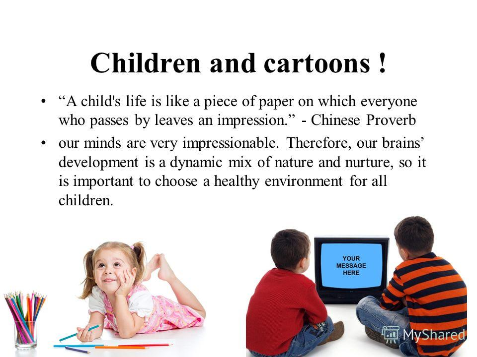Children and cartoons ! A child's life is like a piece of paper on which everyone who passes by leaves an impression. - Chinese Proverb our minds are very impressionable. Therefore, our brains development is a dynamic mix of nature and nurture, so it