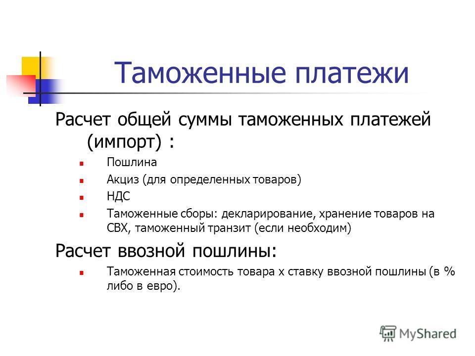 Таможенные платежи Расчет общей суммы таможенных платежей (импорт) : Пошлина Акциз (для определенных товаров) НДС Таможенные сборы: декларирование, хранение товаров на СВХ, таможенный транзит (если необходим) Расчет ввозной пошлины: Таможенная стоимо