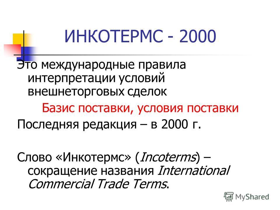 ИНКОТЕРМС - 2000 Это международные правила интерпретации условий внешнеторговых сделок Базис поставки, условия поставки Последняя редакция – в 2000 г. Слово «Инкотермс» (Incoterms) – сокращение названия International Commercial Trade Terms.
