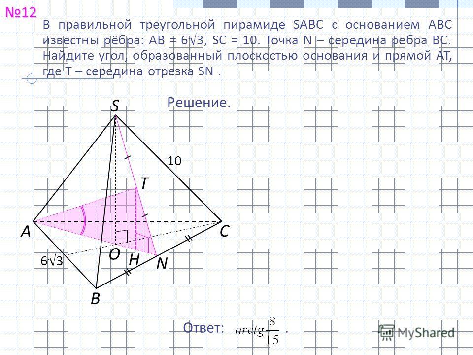 В правильной треугольной пирамиде SABC с основанием ABC известны рёбра: AB = 63, SC = 10. Точка N – середина ребра BC. Найдите угол, образованный плоскостью основания и прямой AT, где T – середина отрезка SN. 12121212 Решение. Ответ:. B O A S T C 10