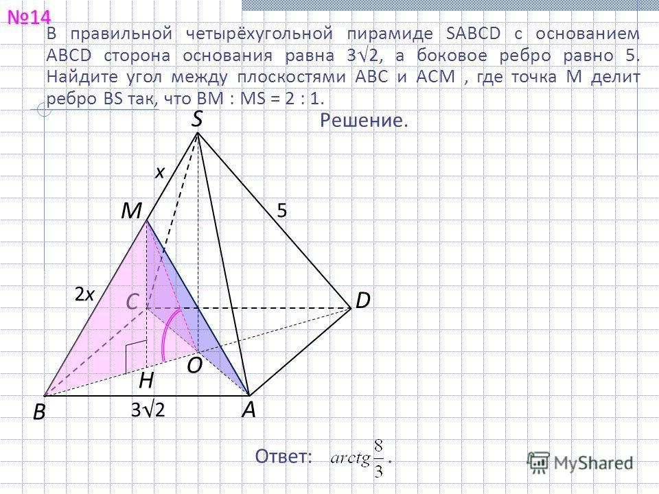 В правильной четырёхугольной пирамиде SABCD с основанием ABCD сторона основания равна 32, а боковое ребро равно 5. Найдите угол между плоскостями ABC и ACM, где точка M делит ребро BS так, что BM : MS = 2 : 1. 1414 Решение. Ответ:. B C A S D O M H 32