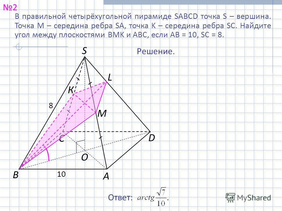 В правильной четырёхугольной пирамиде SABCD точка S – вершина. Точка M – середина ребра SA, точка K – середина ребра SC. Найдите угол между плоскостями BMK и ABC, если AB = 10, SC = 8.2 Ответ:. Решение. А С В S 8 10 D O К M L