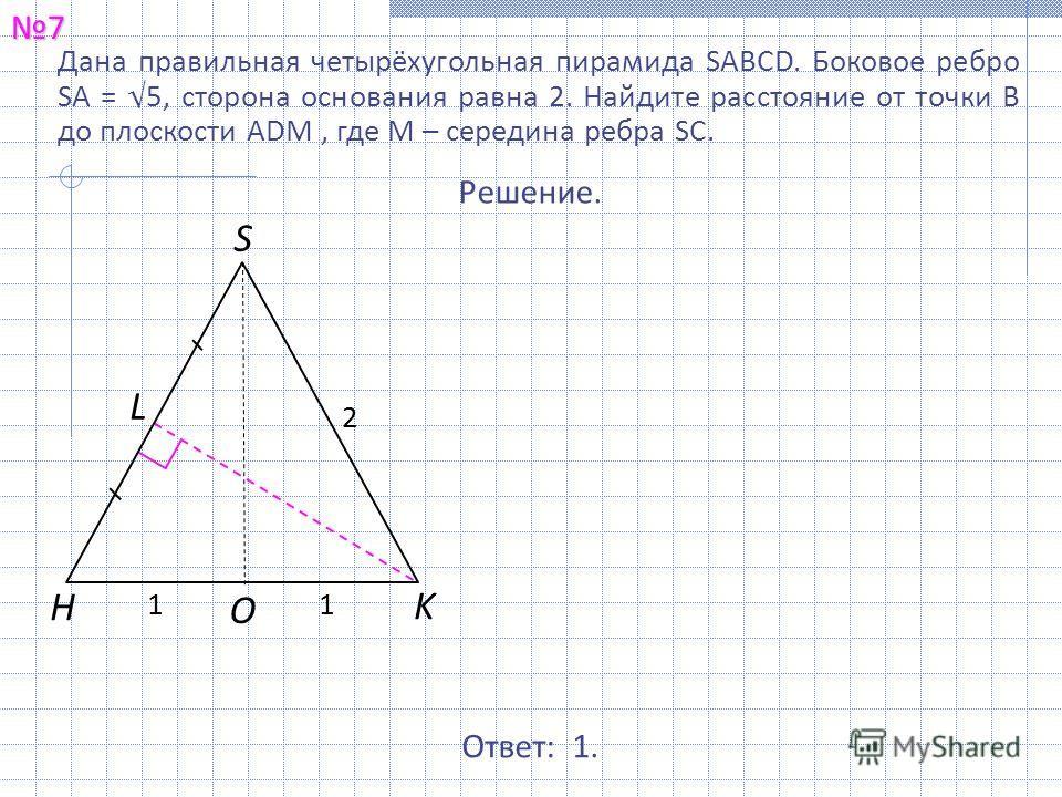Дана правильная четырёхугольная пирамида SABCD. Боковое ребро SA = 5, сторона основания равна 2. Найдите расстояние от точки B до плоскости ADM, где M – середина ребра SC.7 Ответ: 1. Решение. S O H K L 2 11