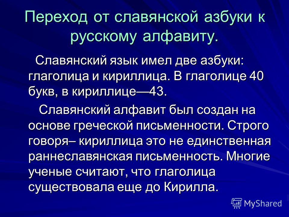 Переход от славянской азбуки к русскому алфавиту. Славянский язык имел две азбуки: глаголица и кириллица. В глаголице 40 букв, в кириллице43. Славянский язык имел две азбуки: глаголица и кириллица. В глаголице 40 букв, в кириллице43. Славянский алфав