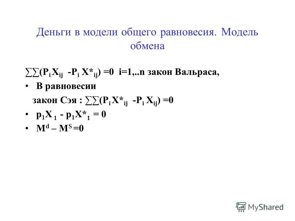 Модель обмена Xij – X*ij = f ij(p 2, p 3, … p n ) j=1, …m i=2, …n j Xij = j X*ij – условие равновесия для каждого товара i=2, 3, …n X i = X* i n-1- уравнение p i X i = p i X* i p i X i = p i X* i - закон Сэя ( из условий равновесия на товарных рынках