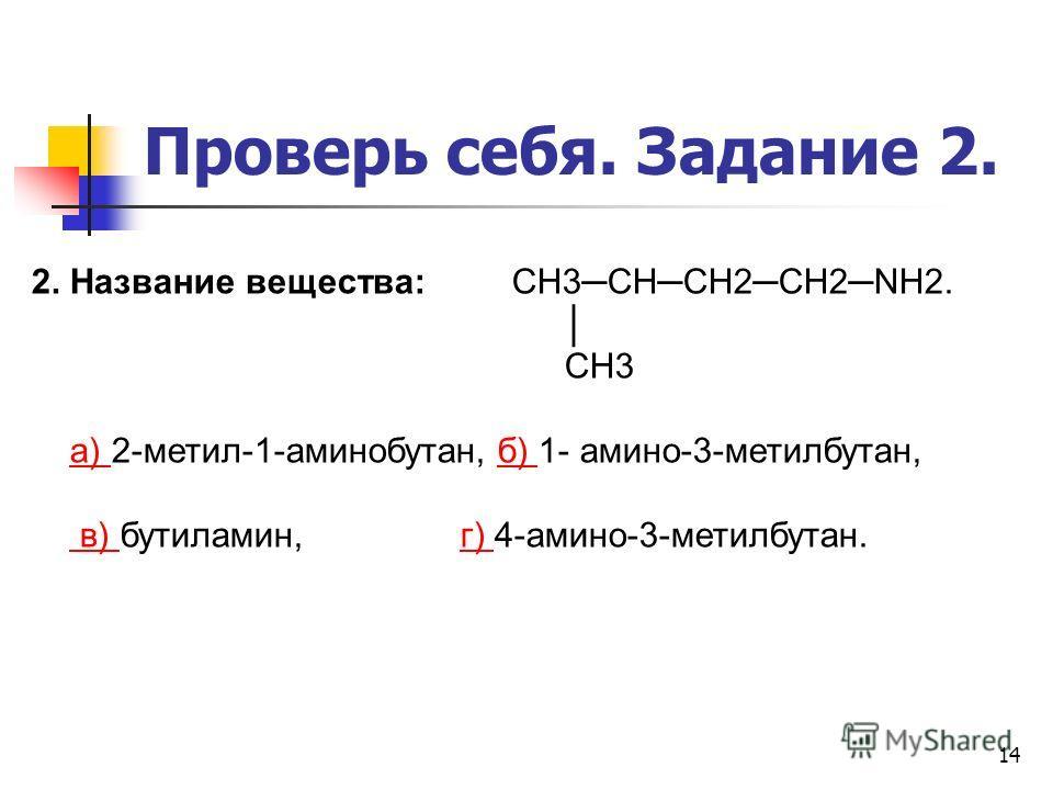 14 Проверь себя. Задание 2. 2. Название вещества: CH3CHCH2CH2NH2. CH3 а) 2-метил-1-аминобутан, б) 1- амино-3-метилбутан,а) б) в) бутиламин, г) 4-амино-3-метилбутан. в) г)