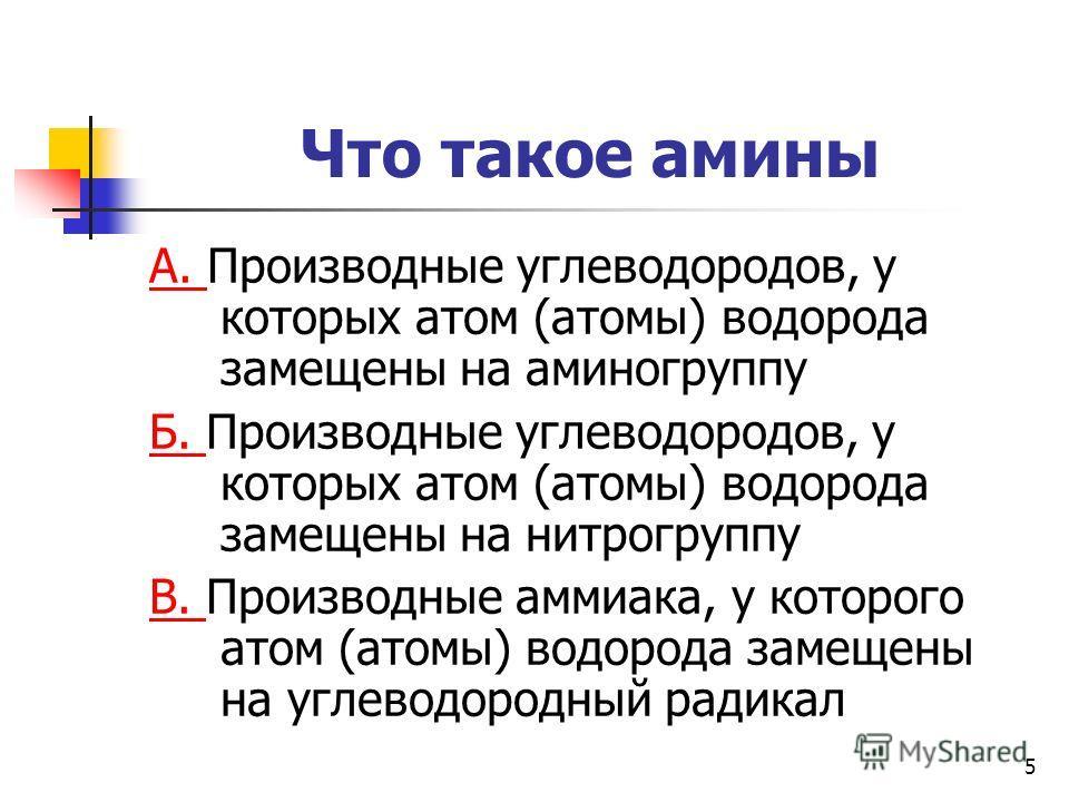 5 Что такое амины А. А. Производные углеводородов, у которых атом (атомы) водорода замещены на аминогруппу Б. Б. Производные углеводородов, у которых атом (атомы) водорода замещены на нитрогруппу В. В. Производные аммиака, у которого атом (атомы) вод