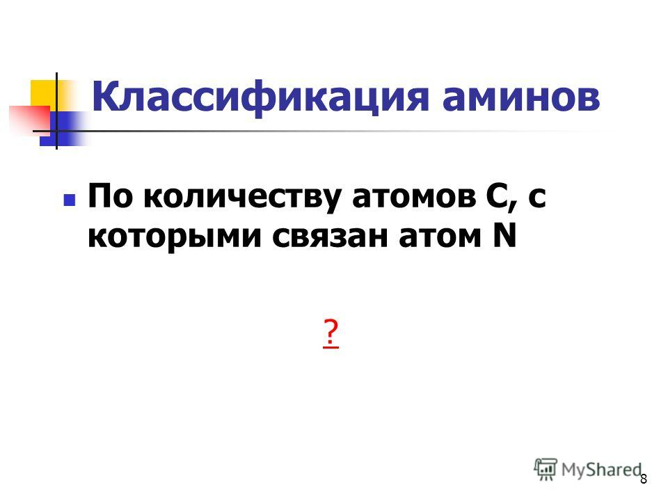 8 Классификация аминов По количеству атомов С, с которыми связан атом N ?