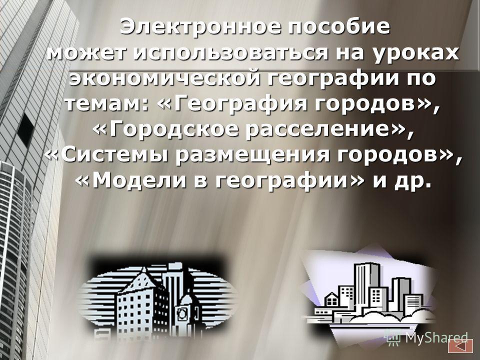 Электронное пособие может использоваться на уроках экономической географии по темам: «География городов», «Городское расселение», «Системы размещения городов», «Модели в географии» и др. Электронное пособие может использоваться на уроках экономическо