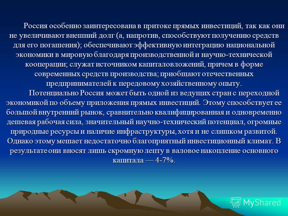 Россия особенно заинтересована в притоке прямых инвестиций, так как они не увеличивают внешний долг (а, напротив, способствуют получению средств для его погашения); обеспечивают эффективную интеграцию национальной экономики в мировую благодаря произв
