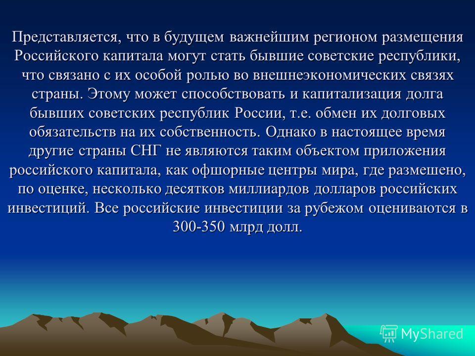Представляется, что в будущем важнейшим регионом размещения Российского капитала могут стать бывшие советские республики, что связано с их особой ролью во внешнеэкономических связях страны. Этому может способствовать и капитализация долга бывших сове
