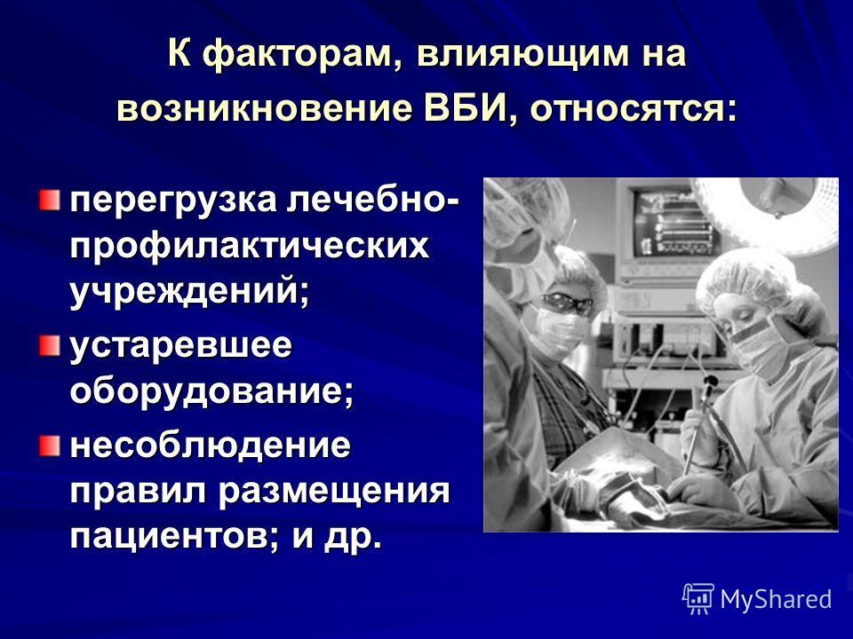 К факторам, влияющим на возникновение ВБИ, относятся: перегрузка лечебно- профилактических учреждений; устаревшее оборудование; несоблюдение правил размещения пациентов; и др.