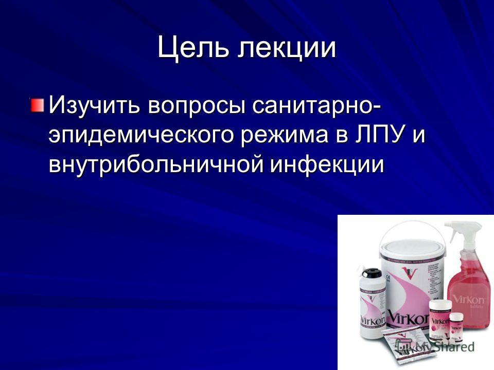Цель лекции Изучить вопросы санитарно- эпидемического режима в ЛПУ и внутрибольничной инфекции